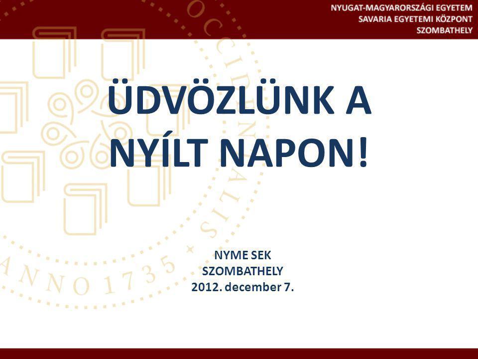 ÜDVÖZLÜNK A NYÍLT NAPON! NYME SEK SZOMBATHELY 2012. december 7.