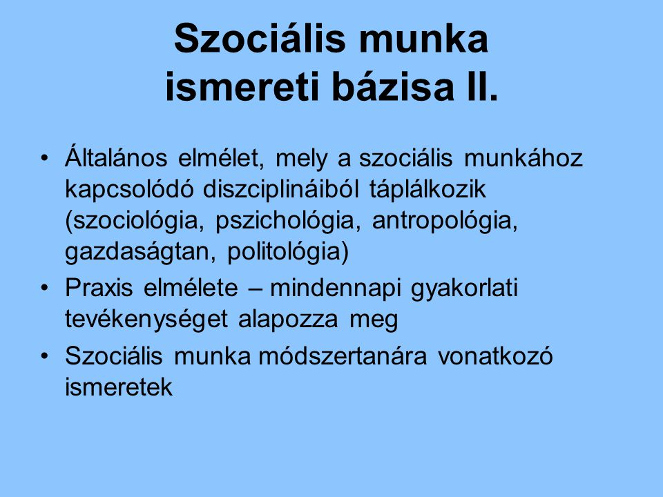 Szociális munka ismereti bázisa II. Általános elmélet, mely a szociális munkához kapcsolódó diszciplináiból táplálkozik (szociológia, pszichológia, an