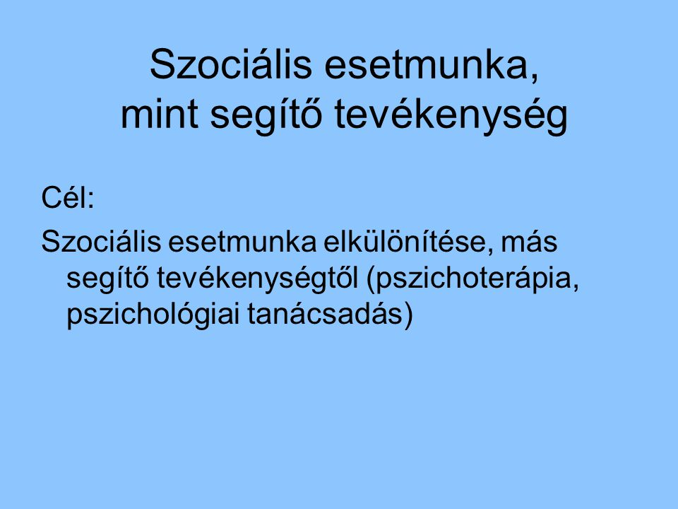 Szociális esetmunka, mint segítő tevékenység Cél: Szociális esetmunka elkülönítése, más segítő tevékenységtől (pszichoterápia, pszichológiai tanácsadá