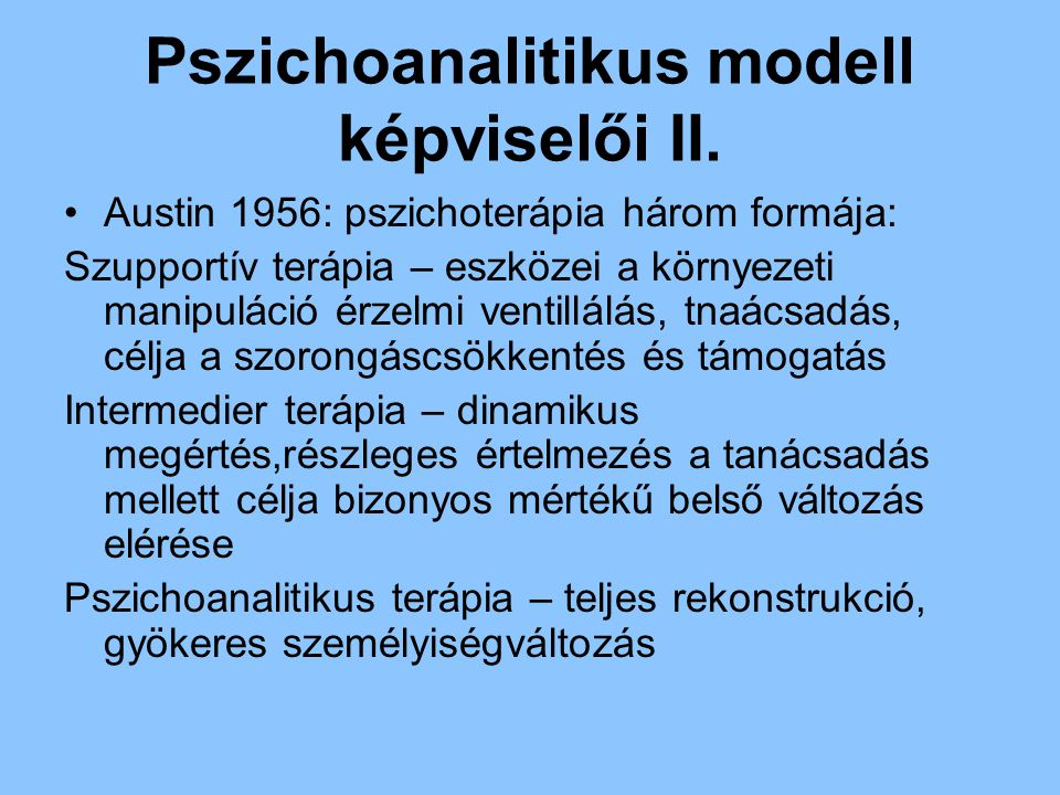 Pszichoanalitikus modell képviselői II. Austin 1956: pszichoterápia három formája: Szupportív terápia – eszközei a környezeti manipuláció érzelmi vent
