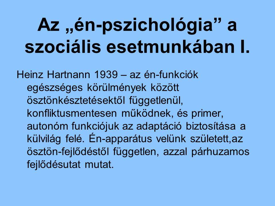 """Az """"én-pszichológia"""" a szociális esetmunkában I. Heinz Hartnann 1939 – az én-funkciók egészséges körülmények között ösztönkésztetésektől függetlenül,"""