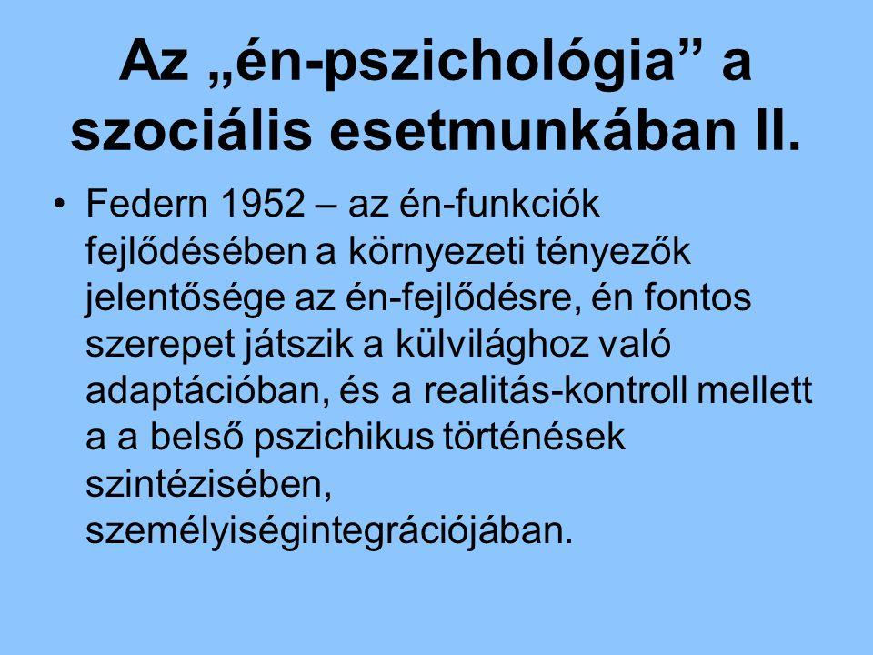 """Az """"én-pszichológia"""" a szociális esetmunkában II. Federn 1952 – az én-funkciók fejlődésében a környezeti tényezők jelentősége az én-fejlődésre, én fon"""