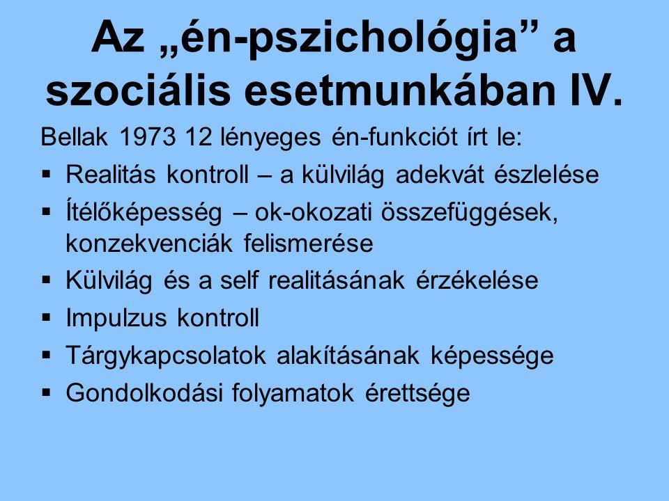 """Az """"én-pszichológia"""" a szociális esetmunkában IV. Bellak 1973 12 lényeges én-funkciót írt le:  Realitás kontroll – a külvilág adekvát észlelése  Íté"""