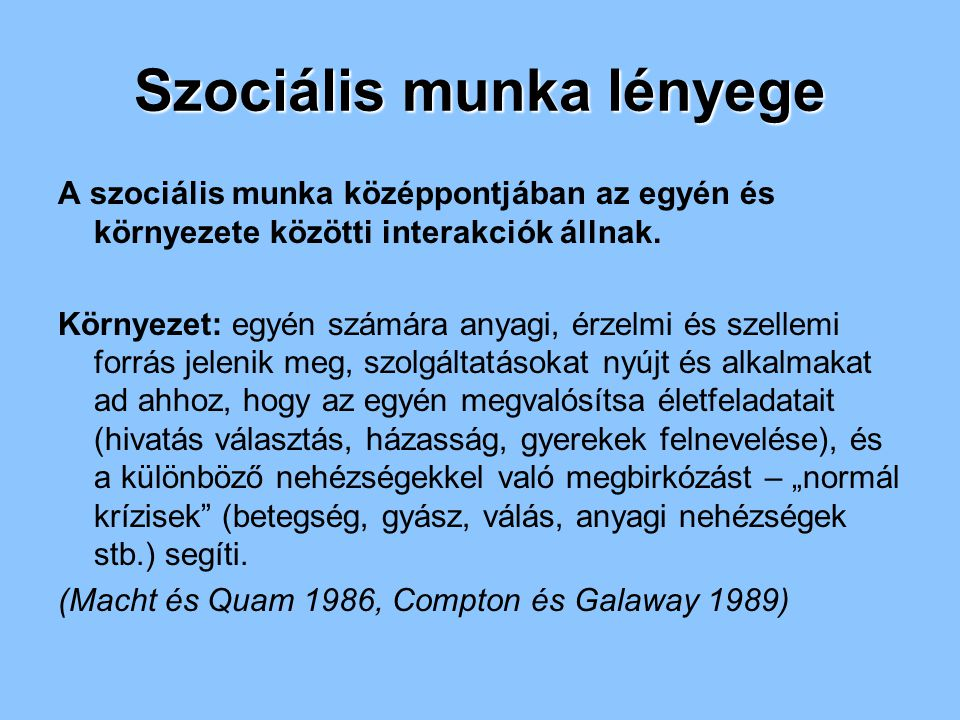 Szociális munka lényege A szociális munka középpontjában az egyén és környezete közötti interakciók állnak. Környezet: egyén számára anyagi, érzelmi é