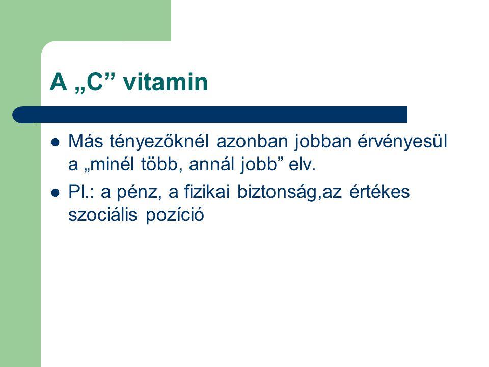 """A """"C"""" vitamin Más tényezőknél azonban jobban érvényesül a """"minél több, annál jobb"""" elv. Pl.: a pénz, a fizikai biztonság,az értékes szociális pozíció"""