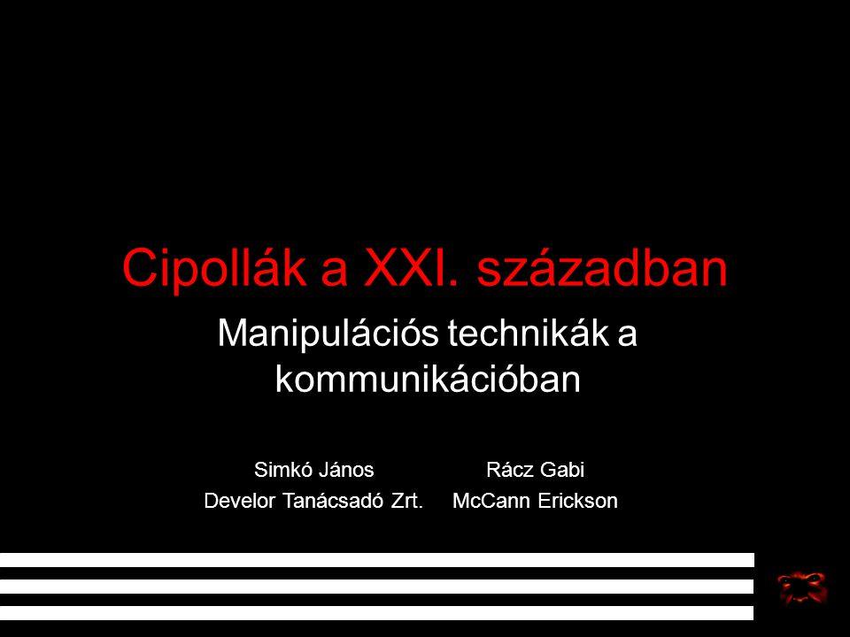 Cipollák a XXI. században Manipulációs technikák a kommunikációban Simkó János Develor Tanácsadó Zrt. Rácz Gabi McCann Erickson
