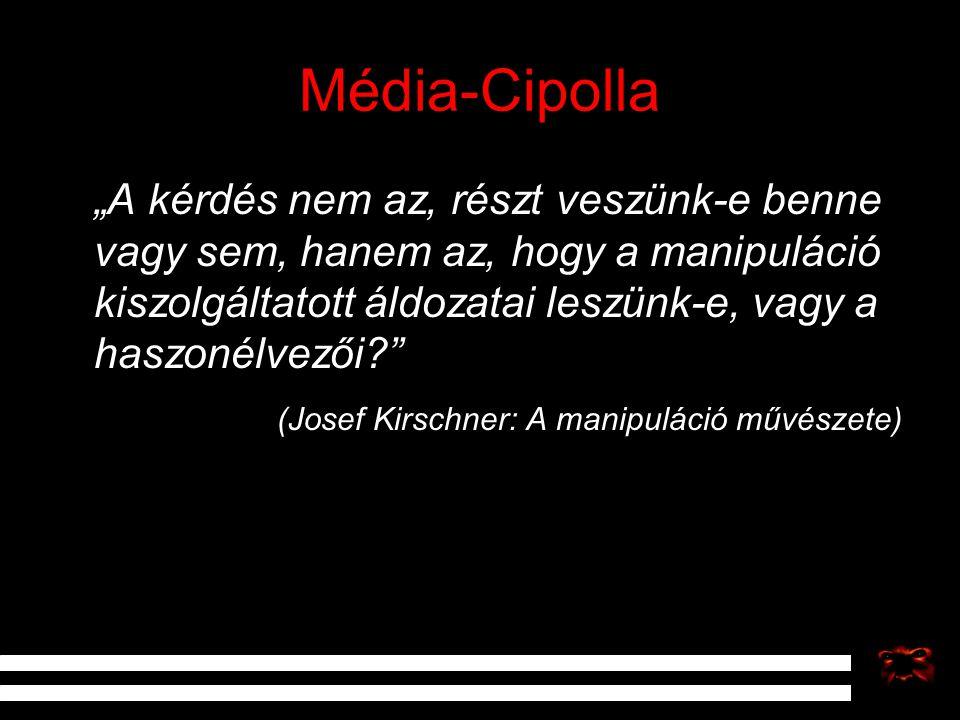 """Média-Cipolla """"A kérdés nem az, részt veszünk-e benne vagy sem, hanem az, hogy a manipuláció kiszolgáltatott áldozatai leszünk-e, vagy a haszonélvezői"""
