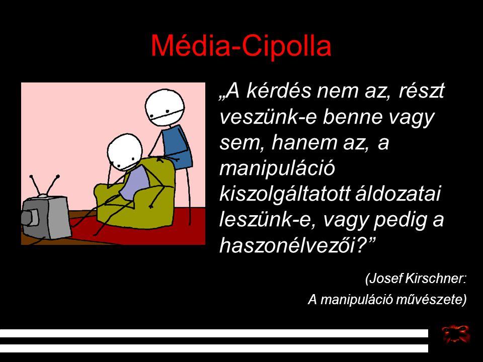 """Média-Cipolla """"A kérdés nem az, részt veszünk-e benne vagy sem, hanem az, a manipuláció kiszolgáltatott áldozatai leszünk-e, vagy pedig a haszonélvező"""