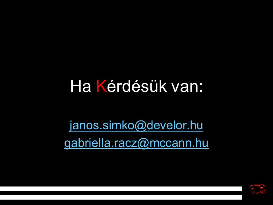 Ha Kérdésük van: janos.simko@develor.hu gabriella.racz@mccann.hu