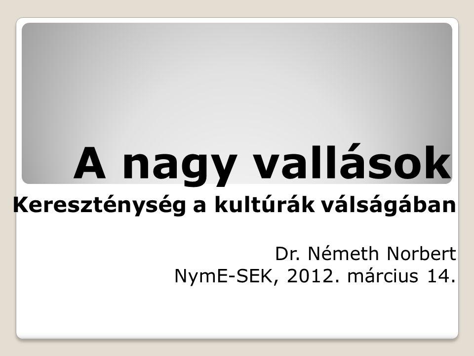 A nagy vallások Kereszténység a kultúrák válságában Dr. Németh Norbert NymE-SEK, 2012. március 14.