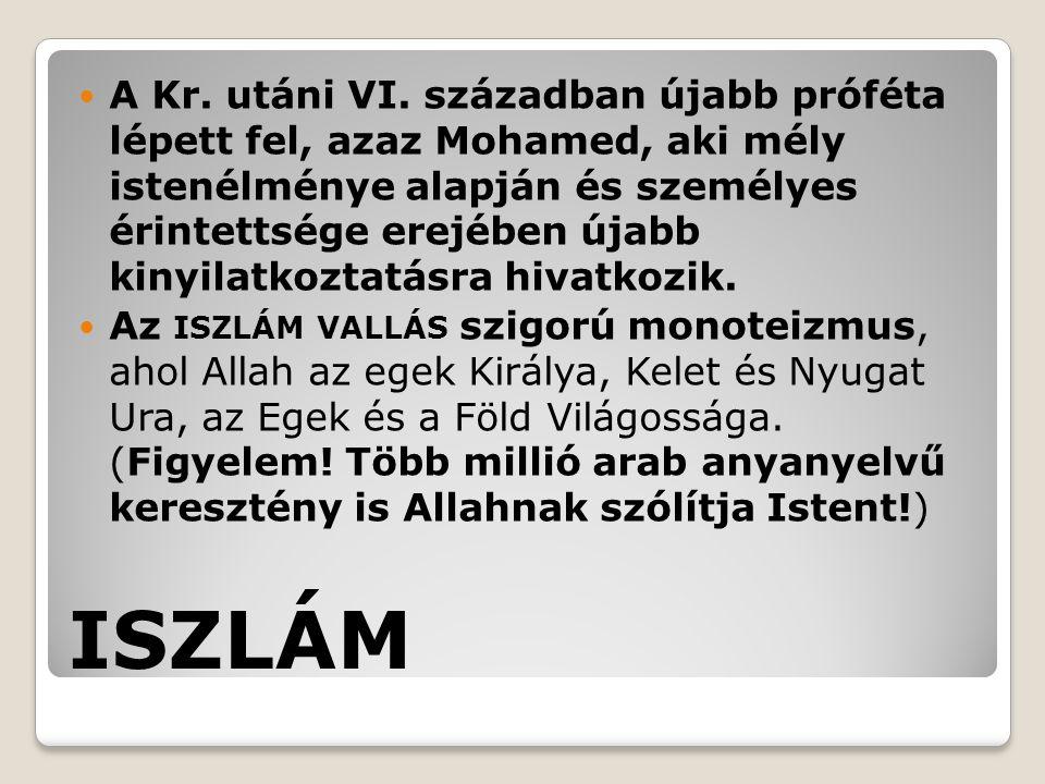 ISZLÁM A Kr. utáni VI. században újabb próféta lépett fel, azaz Mohamed, aki mély istenélménye alapján és személyes érintettsége erejében újabb kinyil