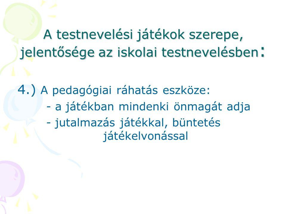 A testnevelési játékok szerepe, jelentősége az iskolai testnevelésben : 4.) A pedagógiai ráhatás eszköze: - a játékban mindenki önmagát adja - jutalma