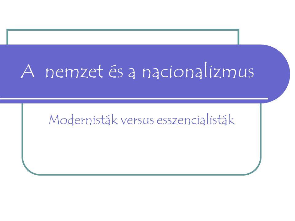 A nemzet és a nacionalizmus Modernisták versus esszencialisták