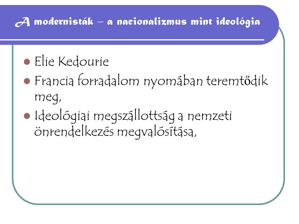 A modernisták – a nacionalizmus mint ideológia Elie Kedourie Francia forradalom nyomában teremt ő dik meg, Ideológiai megszállottság a nemzeti önrende