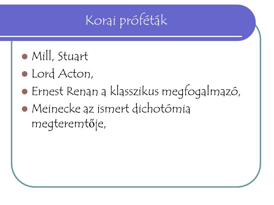 Korai próféták Mill, Stuart Lord Acton, Ernest Renan a klasszikus megfogalmazó, Meinecke az ismert dichotómia megteremt ő je,