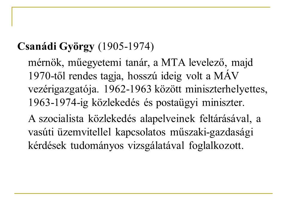 Csanádi György (1905-1974) mérnök, műegyetemi tanár, a MTA levelező, majd 1970-től rendes tagja, hosszú ideig volt a MÁV vezérigazgatója. 1962-1963 kö
