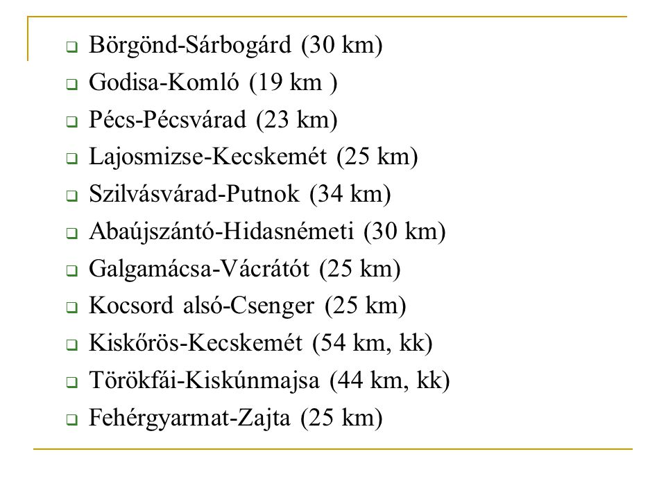  Börgönd-Sárbogárd (30 km)  Godisa-Komló (19 km )  Pécs-Pécsvárad (23 km)  Lajosmizse-Kecskemét (25 km)  Szilvásvárad-Putnok (34 km)  Abaújszánt