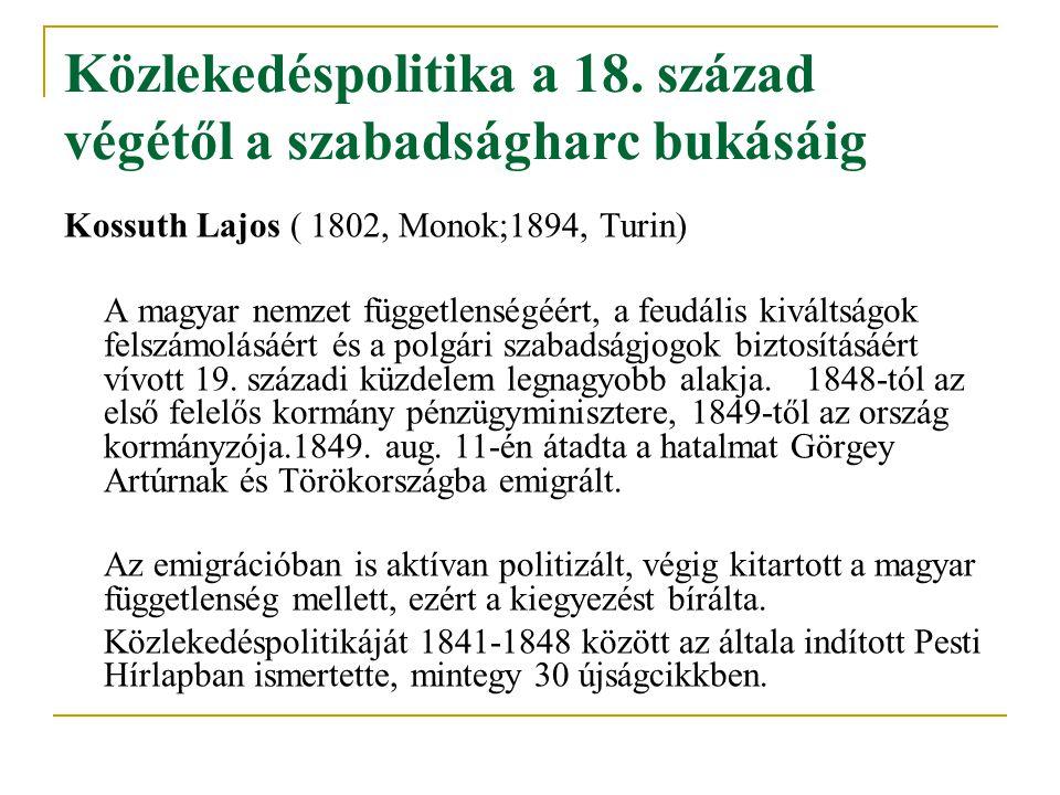 Közlekedéspolitika a 18. század végétől a szabadságharc bukásáig Kossuth Lajos ( 1802, Monok;1894, Turin) A magyar nemzet függetlenségéért, a feudális