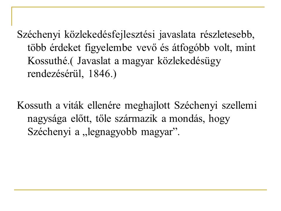 """Széchenyi közlekedésfejlesztési javaslata részletesebb, több érdeket figyelembe vevő és átfogóbb volt, mint Kossuthé.( Javaslat a magyar közlekedésügy rendezésérül, 1846.) Kossuth a viták ellenére meghajlott Széchenyi szellemi nagysága előtt, tőle származik a mondás, hogy Széchenyi a """"legnagyobb magyar ."""