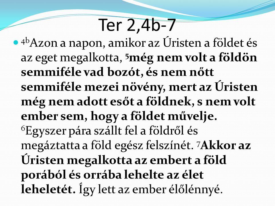 Ter 2,4b-7 4b Azon a napon, amikor az Úristen a földet és az eget megalkotta, 5 még nem volt a földön semmiféle vad bozót, és nem nőtt semmiféle mezei növény, mert az Úristen még nem adott esőt a földnek, s nem volt ember sem, hogy a földet művelje.