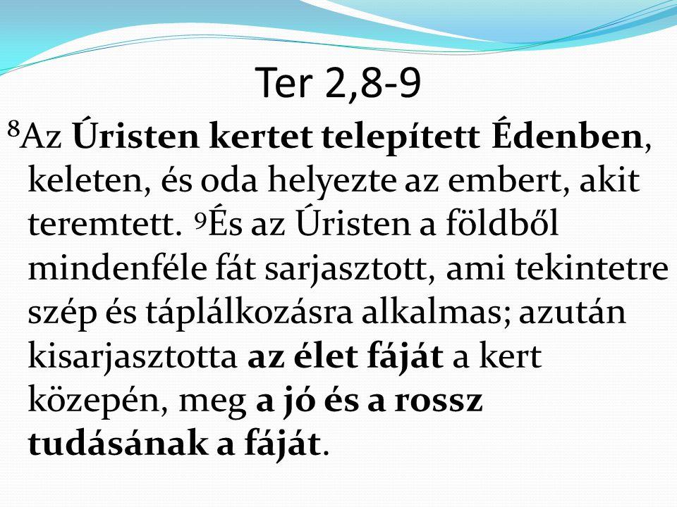 Ter 2,8-9 8 Az Úristen kertet telepített Édenben, keleten, és oda helyezte az embert, akit teremtett.