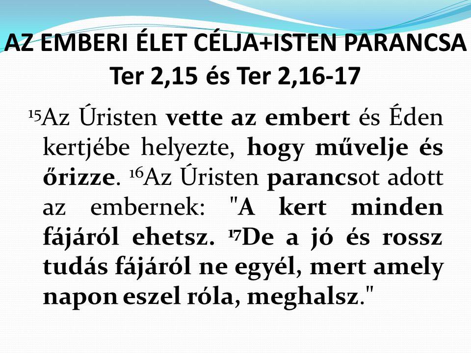AZ EMBERI ÉLET CÉLJA+ISTEN PARANCSA Ter 2,15 és Ter 2,16-17 15 Az Úristen vette az embert és Éden kertjébe helyezte, hogy művelje és őrizze.