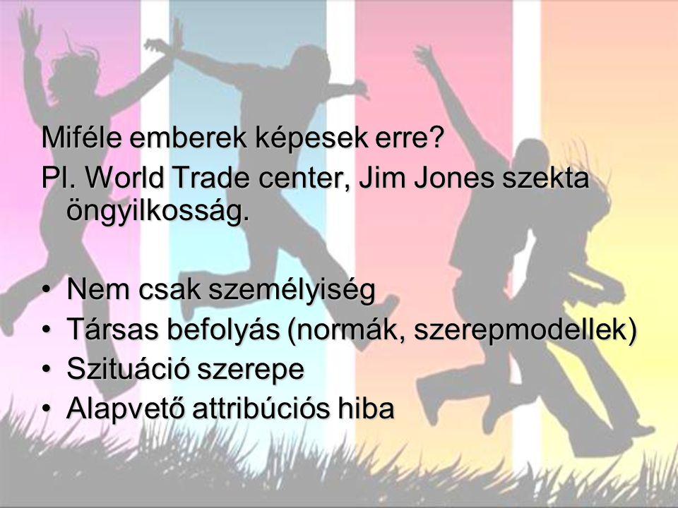 Miféle emberek képesek erre? Pl. World Trade center, Jim Jones szekta öngyilkosság. Nem csak személyiségNem csak személyiség Társas befolyás (normák,