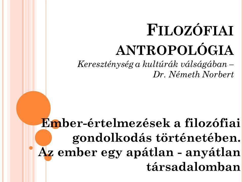 F ILOZÓFIAI ANTROPOLÓGIA Kereszténység a kultúrák válságában – Dr. Németh Norbert Ember-értelmezések a filozófiai gondolkodás történetében. Az ember e