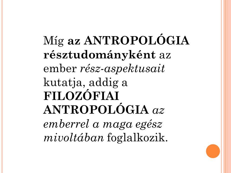 Míg az ANTROPOLÓGIA résztudományként az ember rész-aspektusait kutatja, addig a FILOZÓFIAI ANTROPOLÓGIA az emberrel a maga egész mivoltában foglalkozi