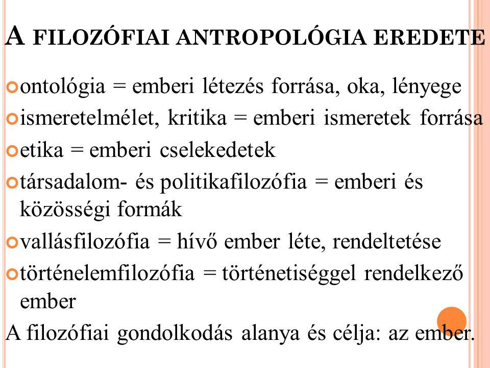 A FILOZÓFIAI ANTROPOLÓGIA EREDETE ontológia = emberi létezés forrása, oka, lényege ismeretelmélet, kritika = emberi ismeretek forrása etika = emberi c