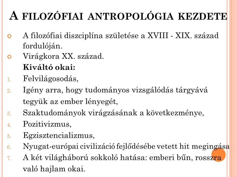 A FILOZÓFIAI ANTROPOLÓGIA KEZDETE A filozófiai diszciplína születése a XVIII - XIX. század fordulóján. Virágkora XX. század. Kiváltó okai: 1. Felvilág