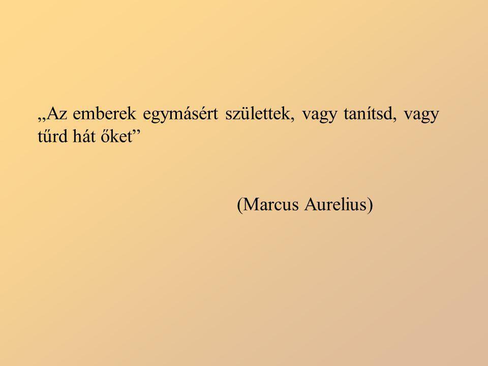 """""""Az emberek egymásért születtek, vagy tanítsd, vagy tűrd hát őket"""" (Marcus Aurelius)"""