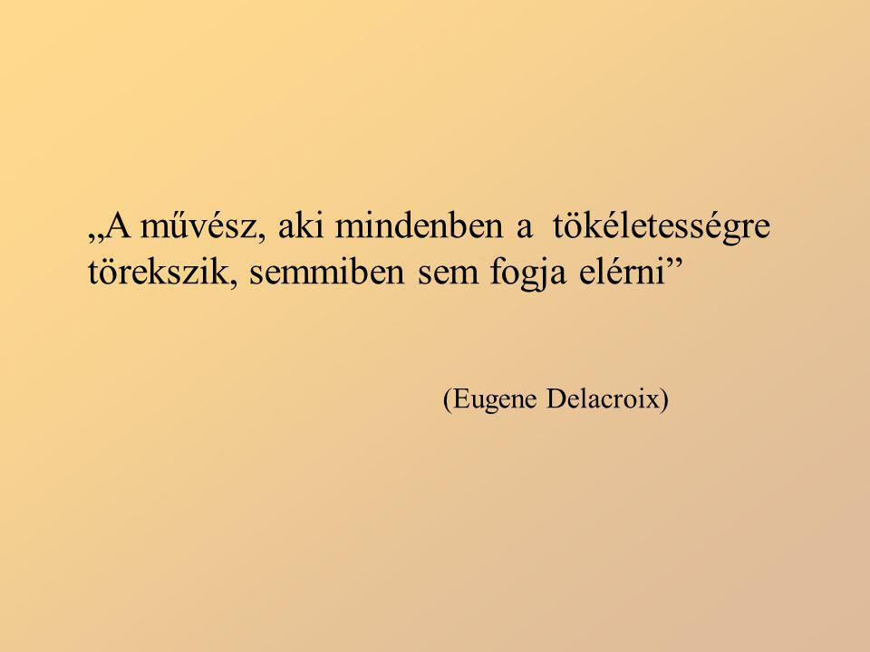 """""""A művész, aki mindenben a tökéletességre törekszik, semmiben sem fogja elérni"""" (Eugene Delacroix)"""