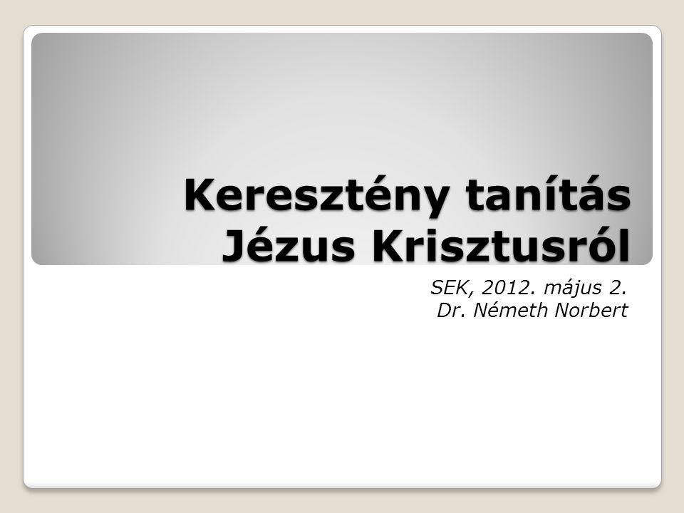 Keresztény tanítás Jézus Krisztusról SEK, 2012. május 2. Dr. Németh Norbert