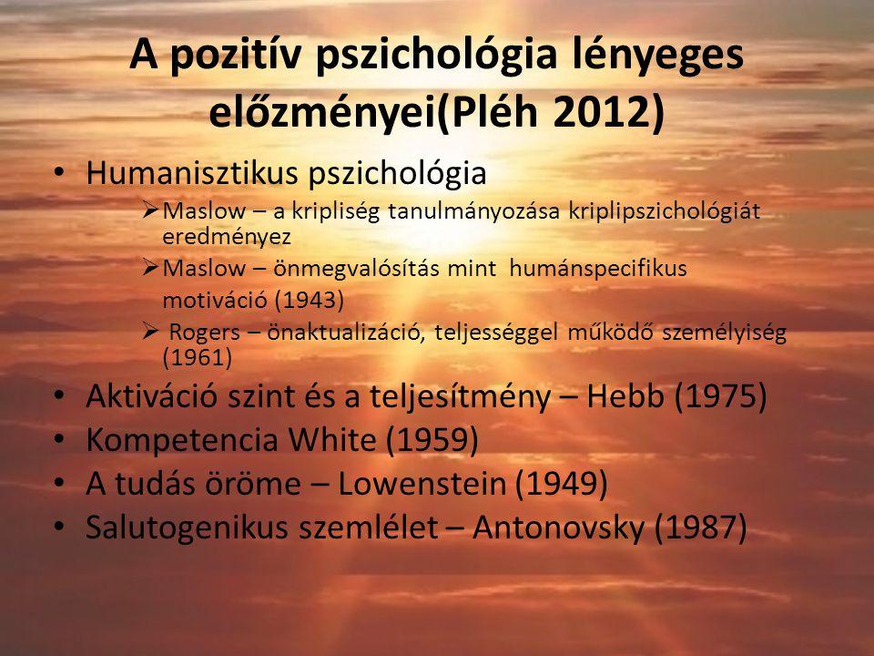 A pozitív pszichológia lényeges előzményei(Pléh 2012) Humanisztikus pszichológia  Maslow – a kripliség tanulmányozása kriplipszichológiát eredményez  Maslow – önmegvalósítás mint humánspecifikus motiváció (1943)  Rogers – önaktualizáció, teljességgel működő személyiség (1961) Aktiváció szint és a teljesítmény – Hebb (1975) Kompetencia White (1959) A tudás öröme – Lowenstein (1949) Salutogenikus szemlélet – Antonovsky (1987)