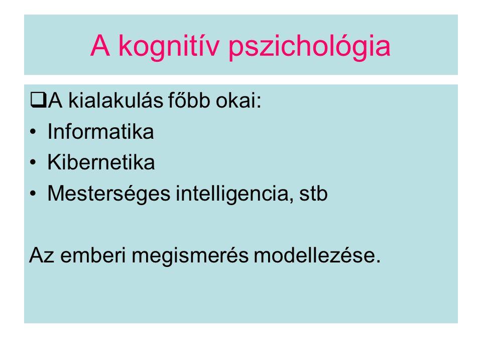 A kognitív pszichológia  A kialakulás főbb okai: Informatika Kibernetika Mesterséges intelligencia, stb Az emberi megismerés modellezése.