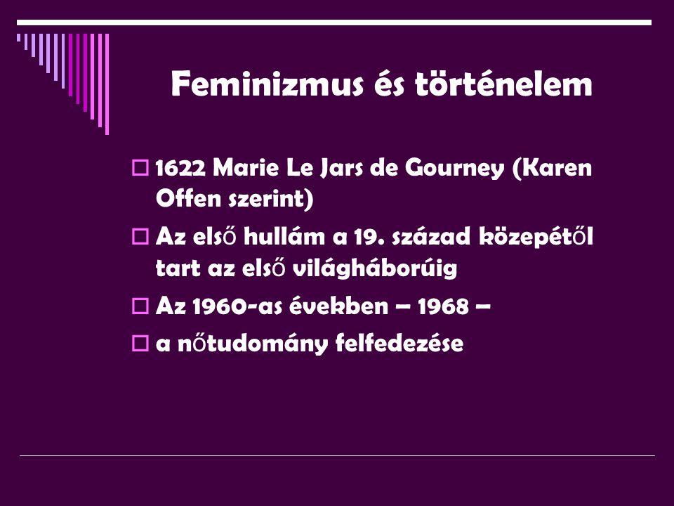Feminizmus és történelem  1622 Marie Le Jars de Gourney (Karen Offen szerint)  Az els ő hullám a 19. század közepét ő l tart az els ő világháborúig