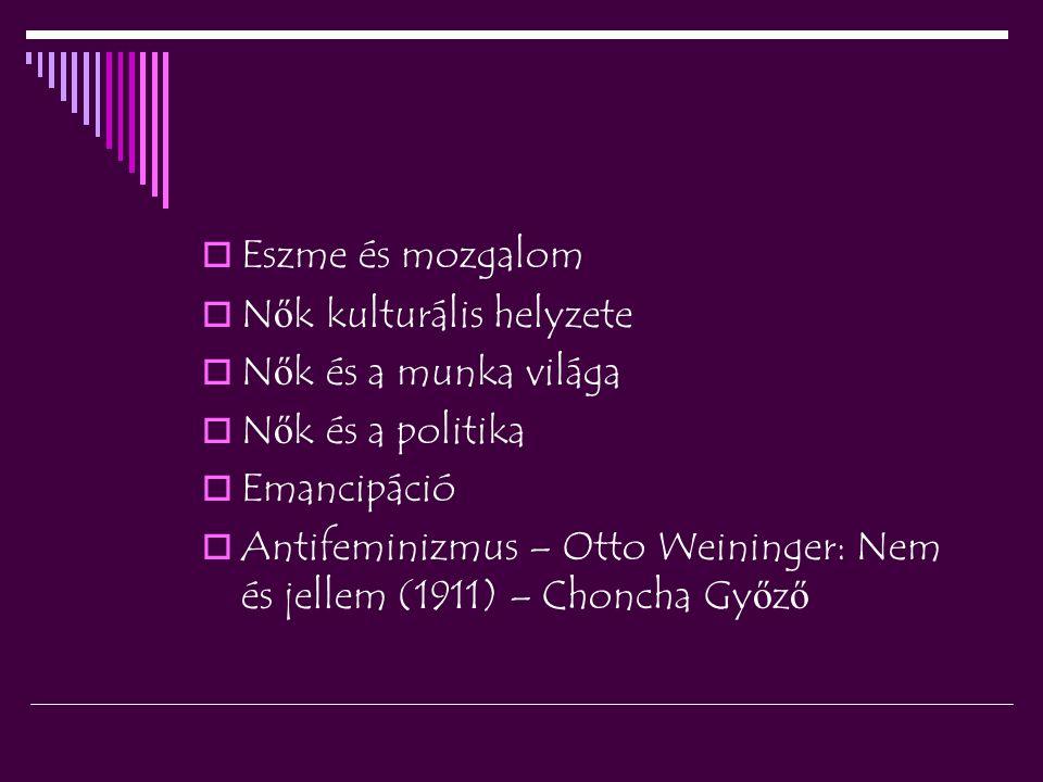  Eszme és mozgalom  N ő k kulturális helyzete  N ő k és a munka világa  N ő k és a politika  Emancipáció  Antifeminizmus – Otto Weininger: Nem és jellem (1911) – Choncha Gy ő z ő