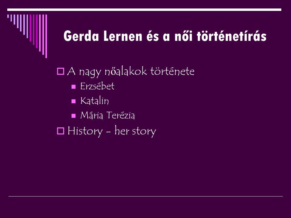 Gerda Lernen és a női történetírás  A nagy n ő alakok története Erzsébet Katalin Mária Terézia  History - her story