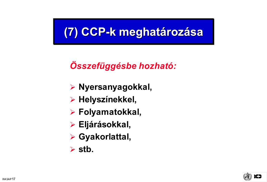 HASAP 17 (7) CCP-k meghatározása Összefüggésbe hozható:  Nyersanyagokkal,  Helyszínekkel,  Folyamatokkal,  Eljárásokkal,  Gyakorlattal,  stb.