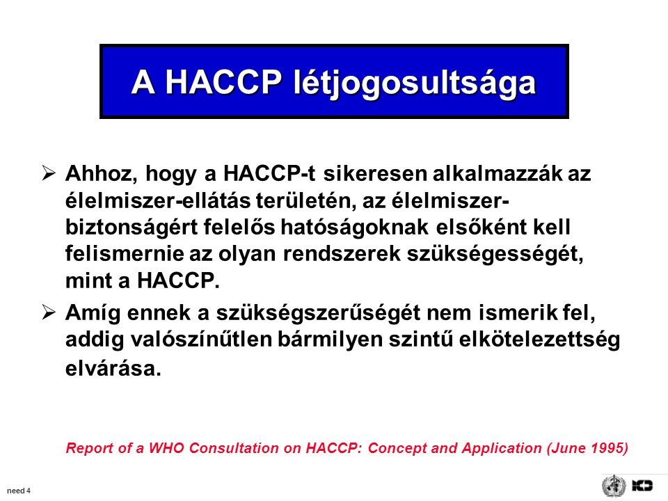 need 4 A HACCP létjogosultsága  Ahhoz, hogy a HACCP-t sikeresen alkalmazzák az élelmiszer-ellátás területén, az élelmiszer- biztonságért felelős hatóságoknak elsőként kell felismernie az olyan rendszerek szükségességét, mint a HACCP.