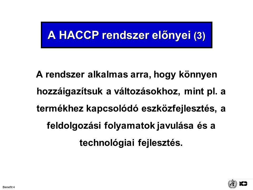 Benefit 4 A HACCP rendszer előnyei (3) A rendszer alkalmas arra, hogy könnyen hozzáigazítsuk a változásokhoz, mint pl. a termékhez kapcsolódó eszközfe
