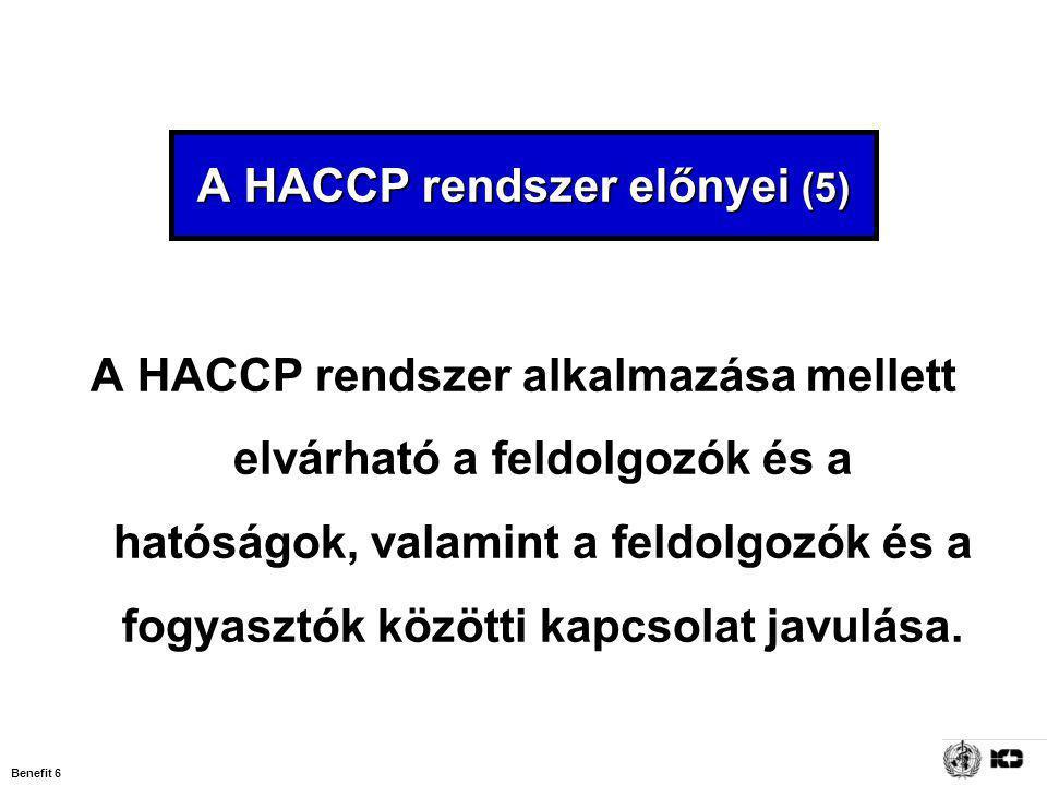 Benefit 6 A HACCP rendszer előnyei (5) A HACCP rendszer alkalmazása mellett elvárható a feldolgozók és a hatóságok, valamint a feldolgozók és a fogyasztók közötti kapcsolat javulása.