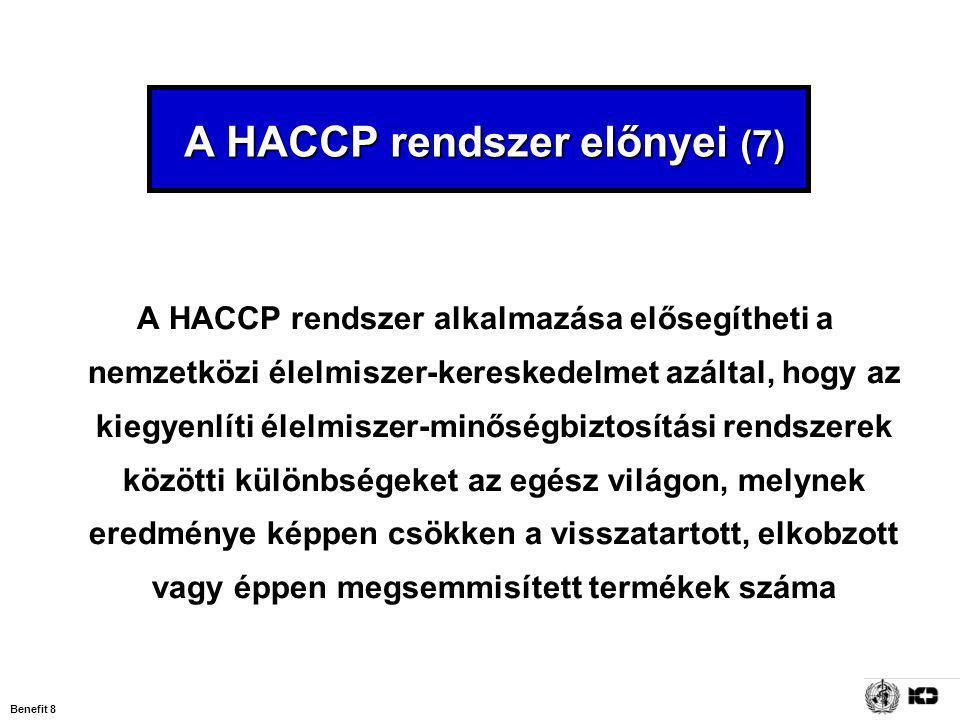 Benefit 8 A HACCP rendszer előnyei (7) A HACCP rendszer előnyei (7) A HACCP rendszer alkalmazása elősegítheti a nemzetközi élelmiszer-kereskedelmet azáltal, hogy az kiegyenlíti élelmiszer-minőségbiztosítási rendszerek közötti különbségeket az egész világon, melynek eredménye képpen csökken a visszatartott, elkobzott vagy éppen megsemmisített termékek száma