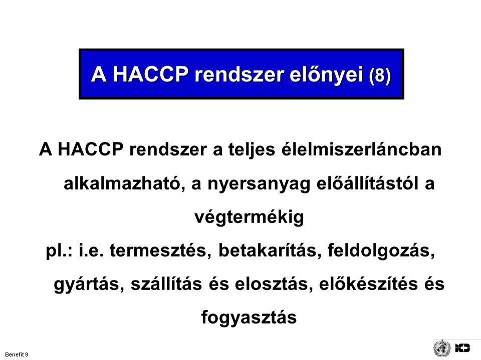 Benefit 9 A HACCP rendszer előnyei (8) A HACCP rendszer a teljes élelmiszerláncban alkalmazható, a nyersanyag előállítástól a végtermékig pl.: i.e. te