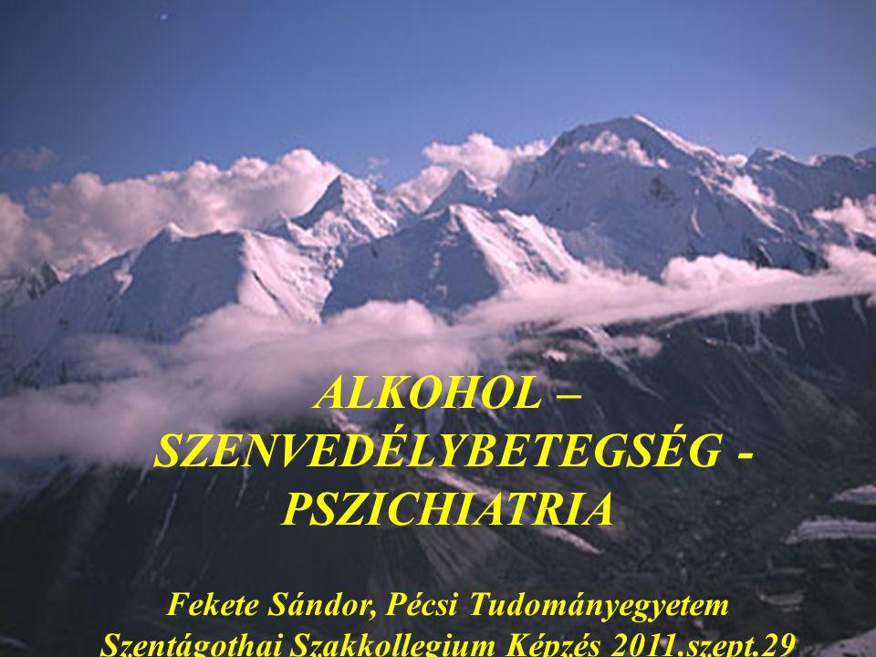 ALKOHOL – SZENVEDÉLYBETEGSÉG - PSZICHIATRIA Fekete Sándor, Pécsi Tudományegyetem Szentágothai Szakkollegium Képzés 2011.szept.29