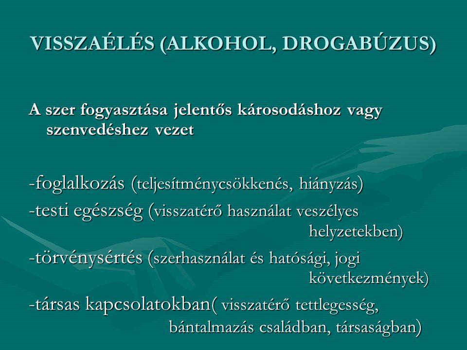 VISSZAÉLÉS (ALKOHOL, DROGABÚZUS) A szer fogyasztása jelentős károsodáshoz vagy szenvedéshez vezet -foglalkozás ( teljesítménycsökkenés, hiányzás ) -te