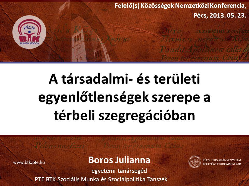 A társadalmi- és területi egyenlőtlenségek szerepe a térbeli szegregációban Boros Julianna egyetemi tanársegéd PTE BTK Szociális Munka és Szociálpolit