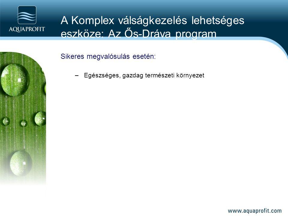 A Komplex válságkezelés lehetséges eszköze: Az Ős-Dráva program Sikeres megvalósulás esetén: –Egészséges, gazdag természeti környezet