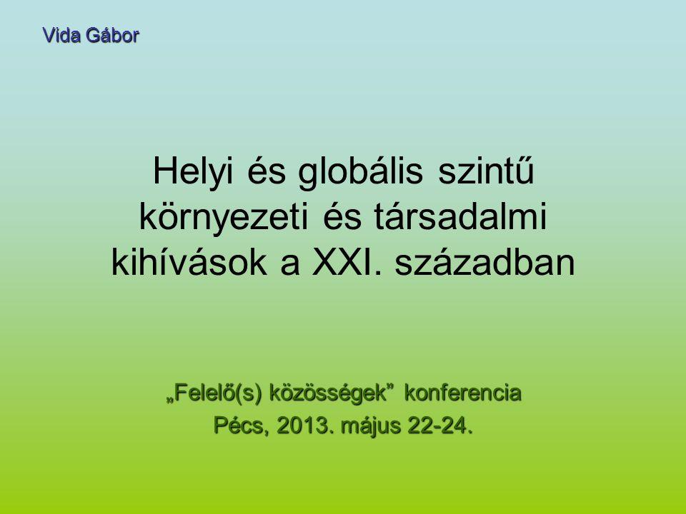 """Helyi és globális szintű környezeti és társadalmi kihívások a XXI. században """"Felelő(s) közösségek"""" konferencia Pécs, 2013. május 22-24. Vida Gábor"""